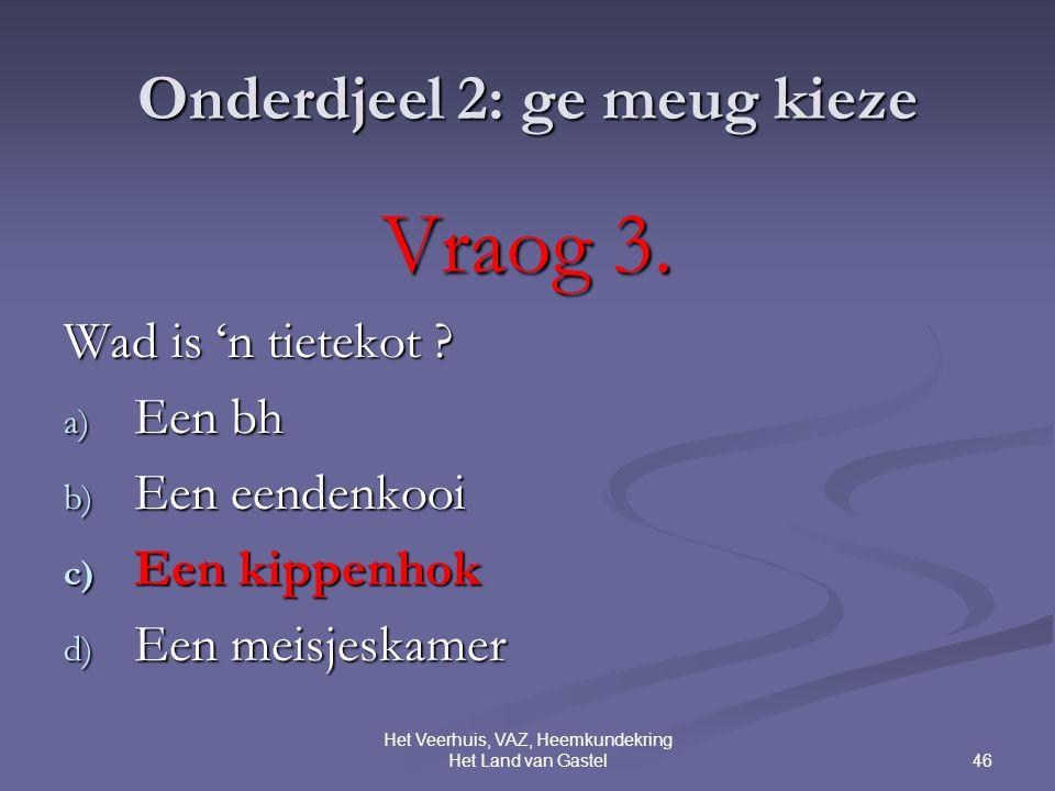 46 Het Veerhuis, VAZ, Heemkundekring Het Land van Gastel Onderdjeel 2: ge meug kieze Vraog 3.