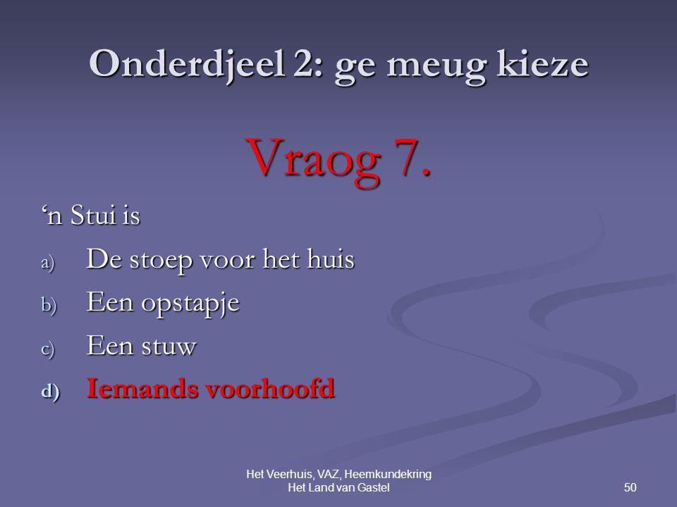 50 Het Veerhuis, VAZ, Heemkundekring Het Land van Gastel Onderdjeel 2: ge meug kieze Vraog 7.