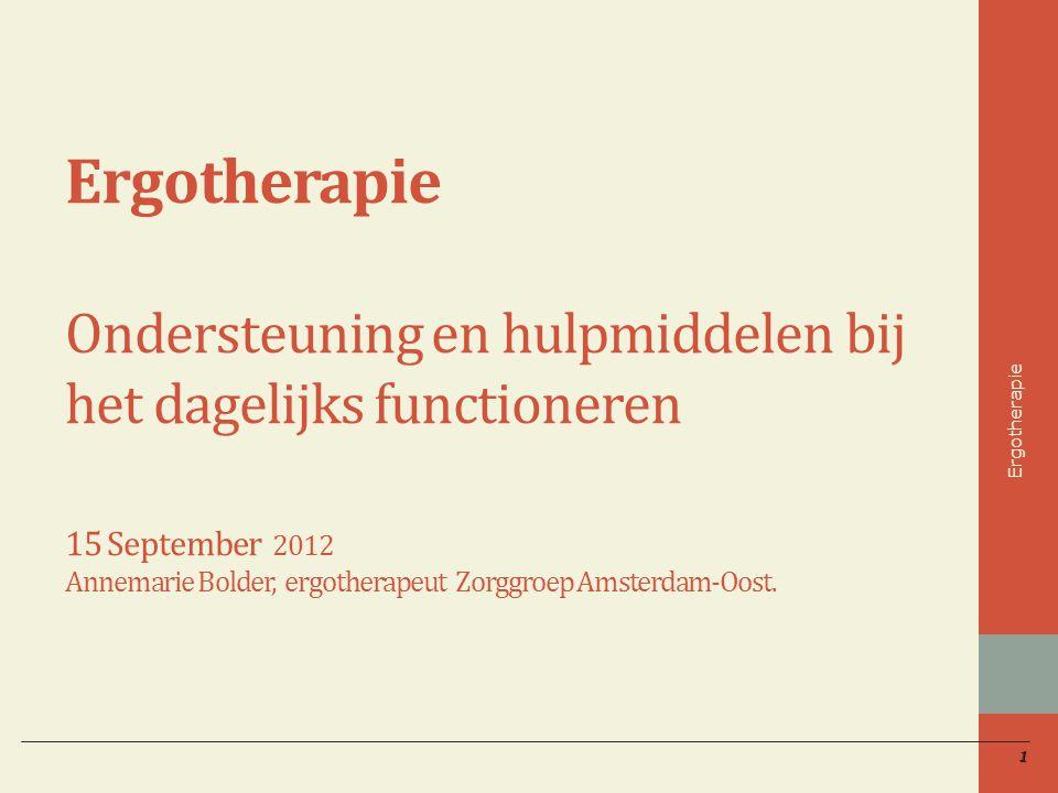 1 Ergotherapie Ondersteuning en hulpmiddelen bij het dagelijks functioneren 15 September 2012 Annemarie Bolder, ergotherapeut Zorggroep Amsterdam-Oost