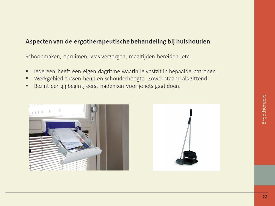 11 Aspecten van de ergotherapeutische behandeling bij huishouden Schoonmaken, opruimen, was verzorgen, maaltijden bereiden, etc.