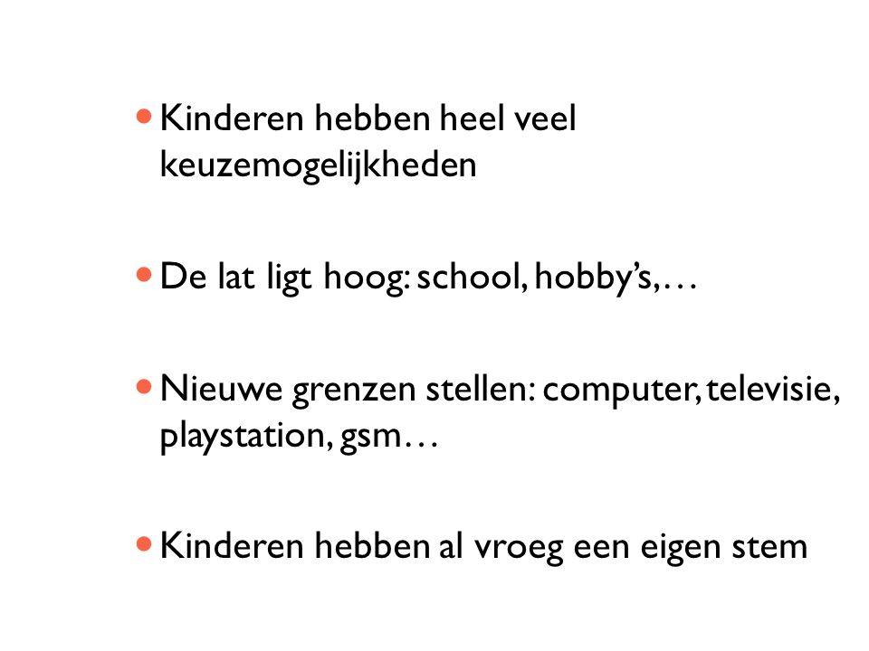 Kinderen hebben heel veel keuzemogelijkheden De lat ligt hoog: school, hobby's,… Nieuwe grenzen stellen: computer, televisie, playstation, gsm… Kinder