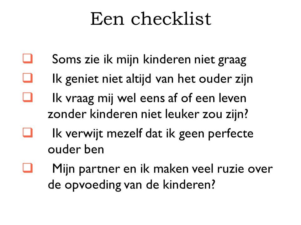 Een checklist  Soms zie ik mijn kinderen niet graag  Ik geniet niet altijd van het ouder zijn  Ik vraag mij wel eens af of een leven zonder kindere