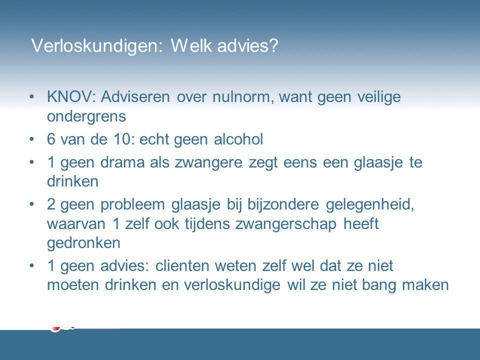 Verloskundigen: Welk advies? KNOV: Adviseren over nulnorm, want geen veilige ondergrens 6 van de 10: echt geen alcohol 1 geen drama als zwangere zegt