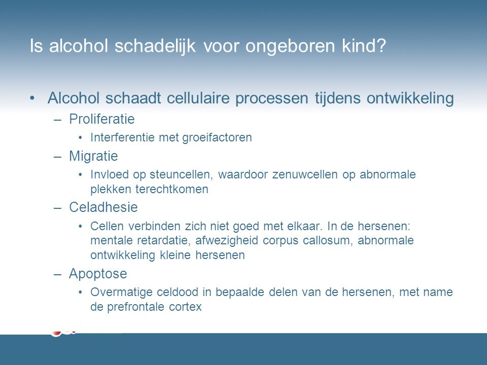 Is alcohol schadelijk voor ongeboren kind? Alcohol schaadt cellulaire processen tijdens ontwikkeling –Proliferatie Interferentie met groeifactoren –Mi