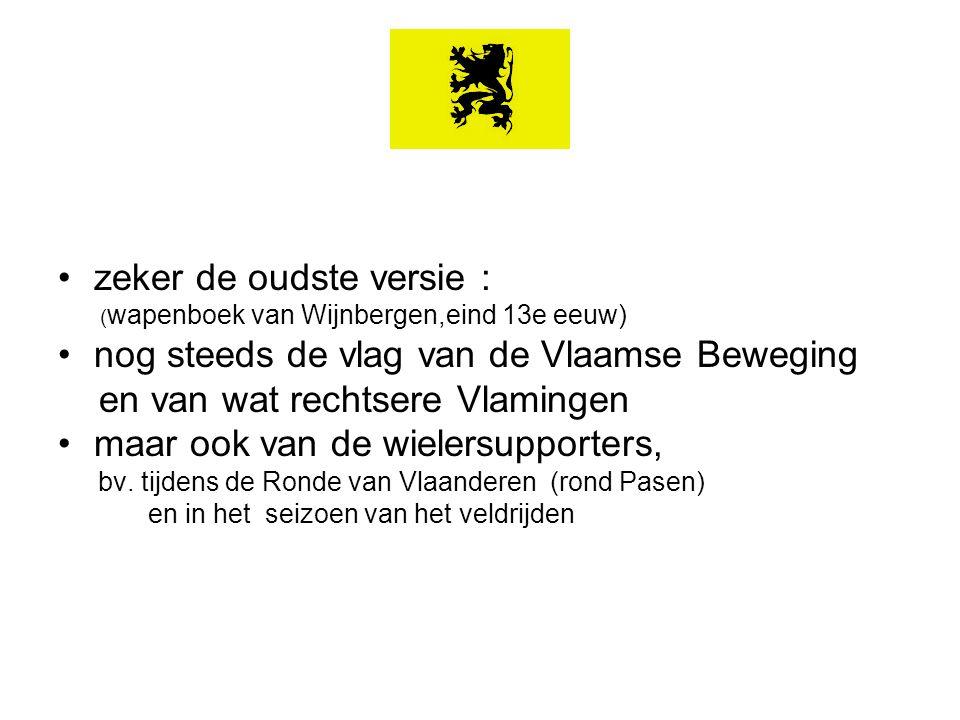 zeker de oudste versie : ( wapenboek van Wijnbergen,eind 13e eeuw) nog steeds de vlag van de Vlaamse Beweging en van wat rechtsere Vlamingen maar ook van de wielersupporters, bv.