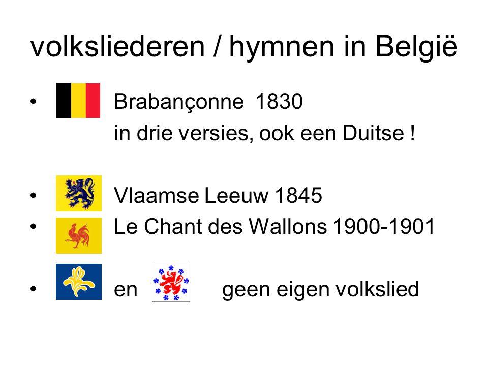 volksliederen / hymnen in België Brabançonne 1830 in drie versies, ook een Duitse ! Vlaamse Leeuw 1845 Le Chant des Wallons 1900-1901 en geen eigen vo