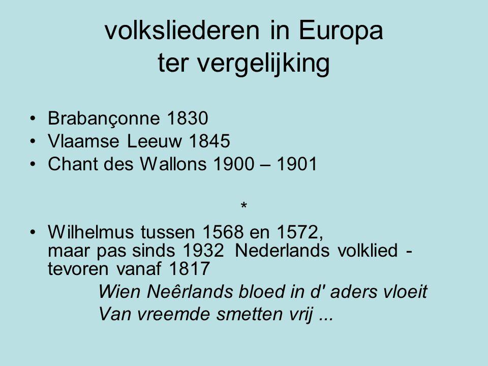 volksliederen in Europa ter vergelijking Brabançonne 1830 Vlaamse Leeuw 1845 Chant des Wallons 1900 – 1901 * Wilhelmus tussen 1568 en 1572, maar pas sinds 1932 Nederlands volklied - tevoren vanaf 1817 Wien Neêrlands bloed in d aders vloeit Van vreemde smetten vrij...