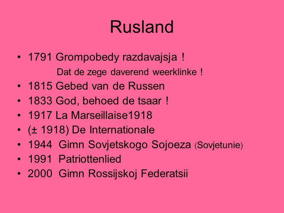 Rusland 1791 Grompobedy razdavajsja ! Dat de zege daverend weerklinke ! 1815 Gebed van de Russen 1833 God, behoed de tsaar ! 1917 La Marseillaise1918