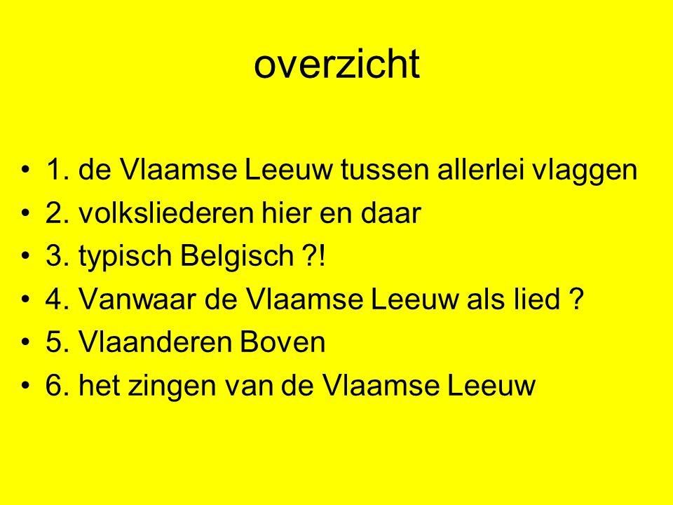 overzicht 1. de Vlaamse Leeuw tussen allerlei vlaggen 2. volksliederen hier en daar 3. typisch Belgisch ?! 4. Vanwaar de Vlaamse Leeuw als lied ? 5. V