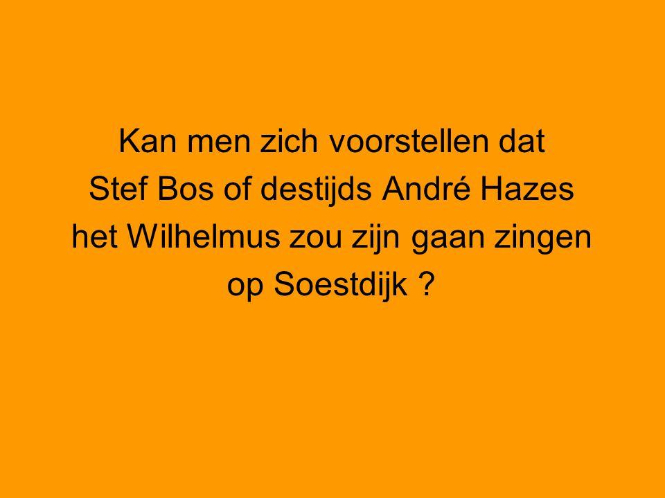 Kan men zich voorstellen dat Stef Bos of destijds André Hazes het Wilhelmus zou zijn gaan zingen op Soestdijk ?