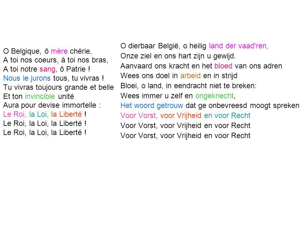 O Belgique, ô mère chérie, A toi nos coeurs, à toi nos bras, A toi notre sang, ô Patrie ! Nous le jurons tous, tu vivras ! Tu vivras toujours grande e
