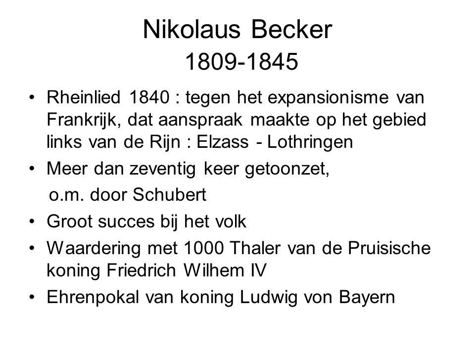 Nikolaus Becker 1809-1845 Rheinlied 1840 : tegen het expansionisme van Frankrijk, dat aanspraak maakte op het gebied links van de Rijn : Elzass - Lothringen Meer dan zeventig keer getoonzet, o.m.
