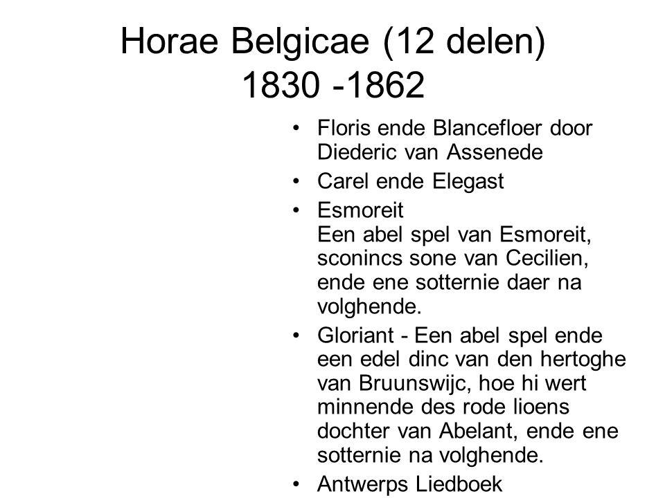 Horae Belgicae (12 delen) 1830 -1862 Floris ende Blancefloer door Diederic van Assenede Carel ende Elegast Esmoreit Een abel spel van Esmoreit, sconincs sone van Cecilien, ende ene sotternie daer na volghende.