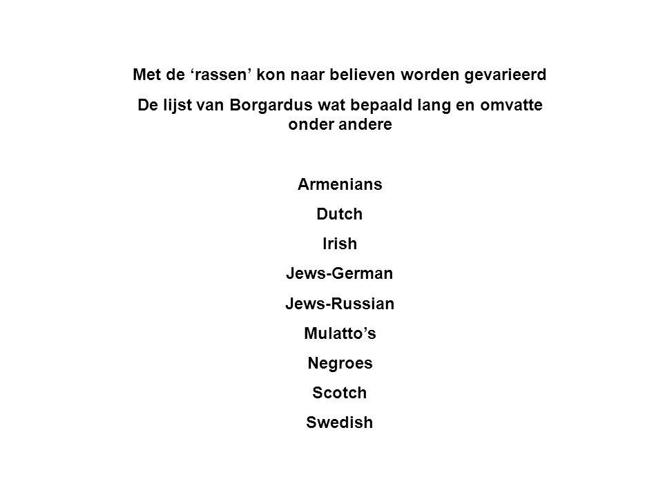 Met de 'rassen' kon naar believen worden gevarieerd De lijst van Borgardus wat bepaald lang en omvatte onder andere Armenians Dutch Irish Jews-German Jews-Russian Mulatto's Negroes Scotch Swedish