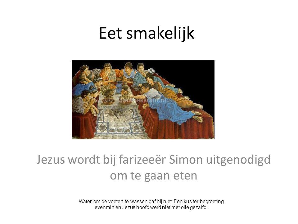 Eet smakelijk Jezus wordt bij farizeeër Simon uitgenodigd om te gaan eten Water om de voeten te wassen gaf hij niet. Een kus ter begroeting evenmin en