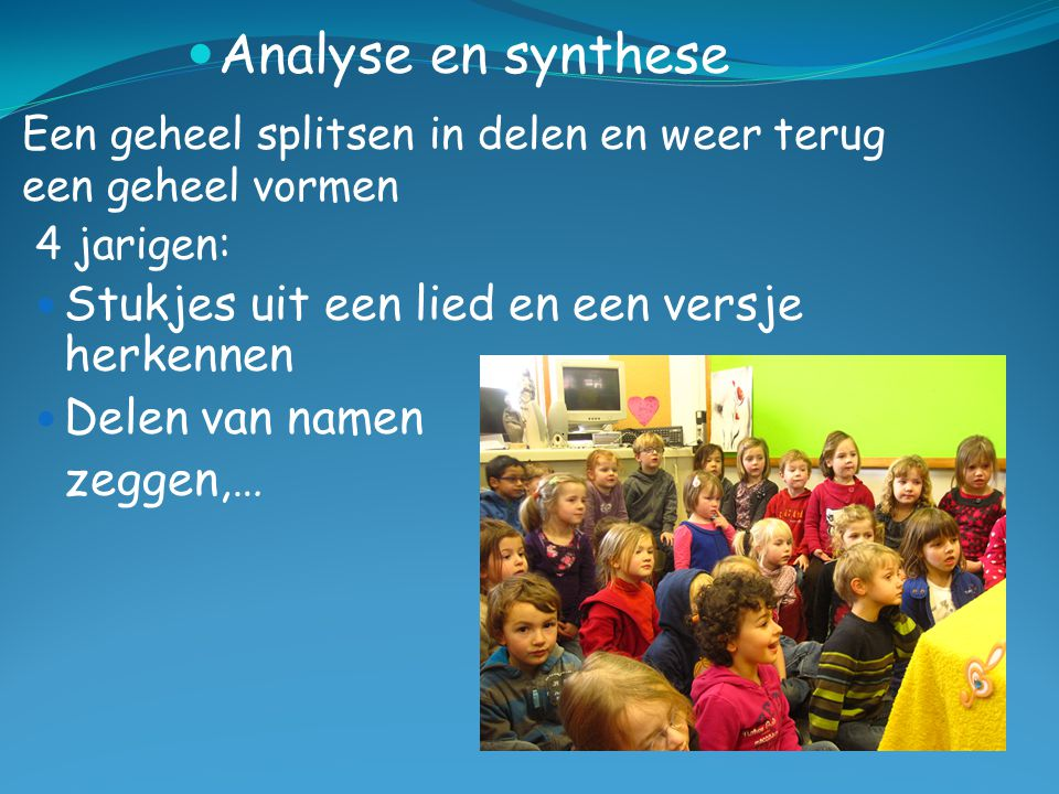 Analyse en synthese Een geheel splitsen in delen en weer terug een geheel vormen 4 jarigen: Stukjes uit een lied en een versje herkennen Delen van nam
