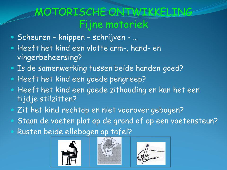 MOTORISCHE ONTWIKKELING Fijne motoriek Scheuren – knippen – schrijven - … Heeft het kind een vlotte arm-, hand- en vingerbeheersing? Is de samenwerkin