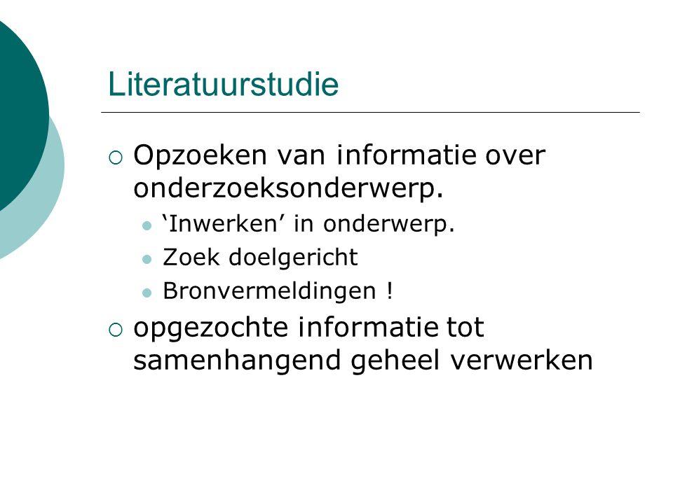 Literatuurstudie  Opzoeken van informatie over onderzoeksonderwerp. 'Inwerken' in onderwerp. Zoek doelgericht Bronvermeldingen !  opgezochte informa
