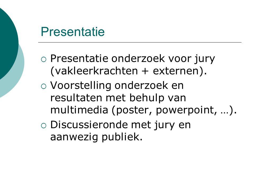 Presentatie  Presentatie onderzoek voor jury (vakleerkrachten + externen).  Voorstelling onderzoek en resultaten met behulp van multimedia (poster,