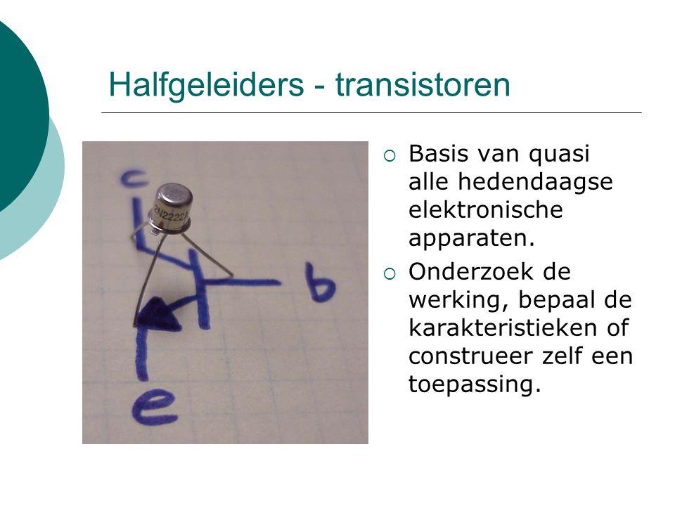 Halfgeleiders - transistoren  Basis van quasi alle hedendaagse elektronische apparaten.  Onderzoek de werking, bepaal de karakteristieken of constru