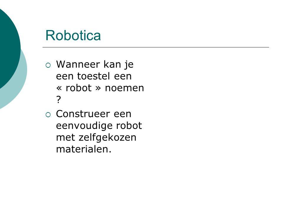 Robotica  Wanneer kan je een toestel een « robot » noemen ?  Construeer een eenvoudige robot met zelfgekozen materialen.