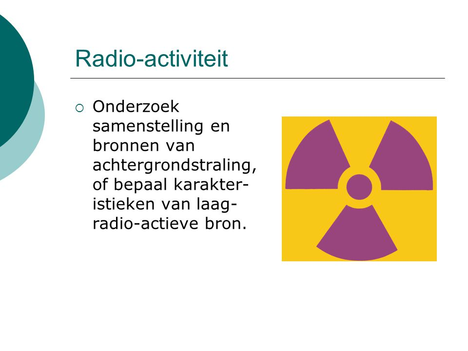 Radio-activiteit  Onderzoek samenstelling en bronnen van achtergrondstraling, of bepaal karakter- istieken van laag- radio-actieve bron.
