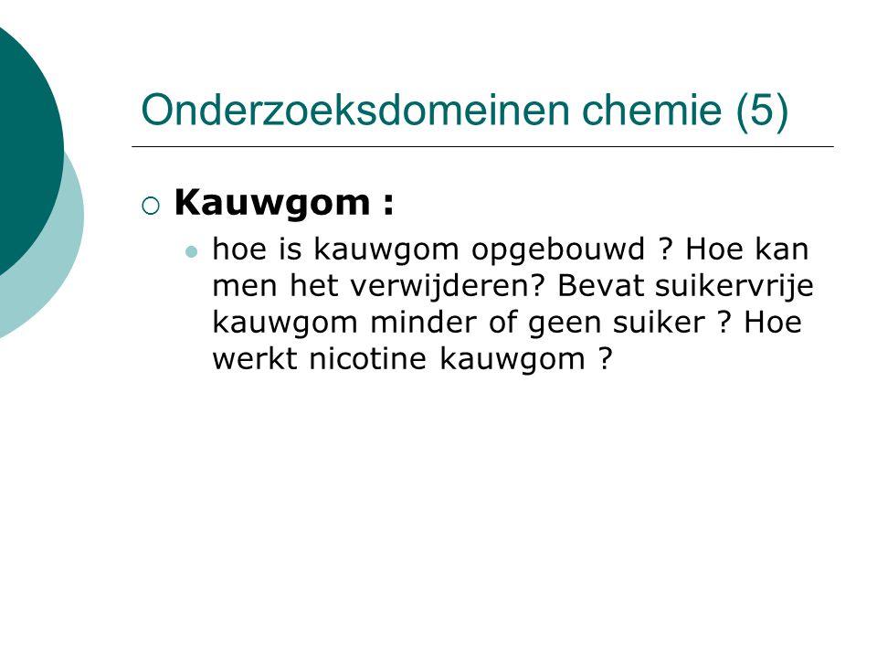 Onderzoeksdomeinen chemie (5)  Kauwgom : hoe is kauwgom opgebouwd ? Hoe kan men het verwijderen? Bevat suikervrije kauwgom minder of geen suiker ? Ho