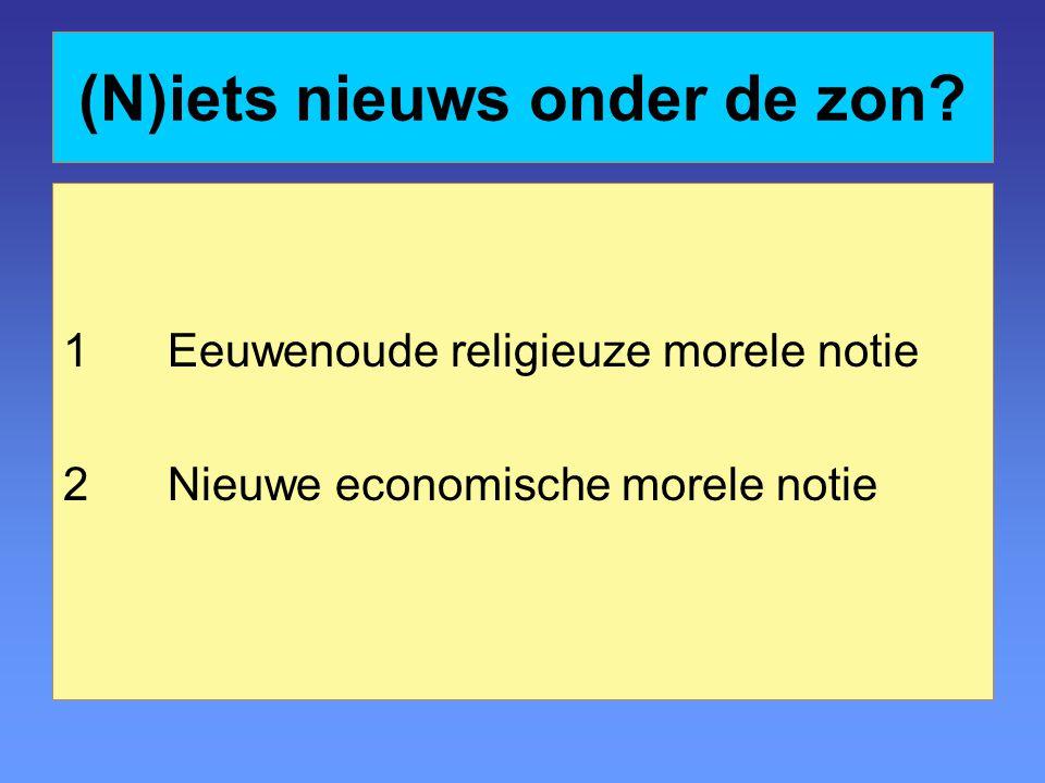 (N)iets nieuws onder de zon 1Eeuwenoude religieuze morele notie 2Nieuwe economische morele notie