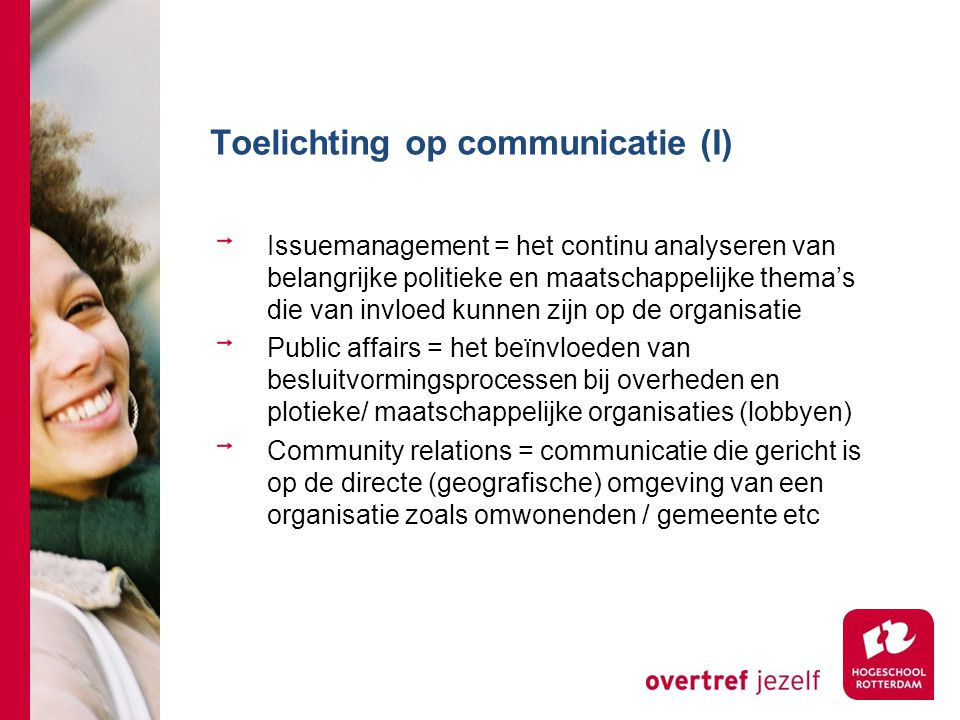 Toelichting op communicatie (I) Issuemanagement = het continu analyseren van belangrijke politieke en maatschappelijke thema's die van invloed kunnen