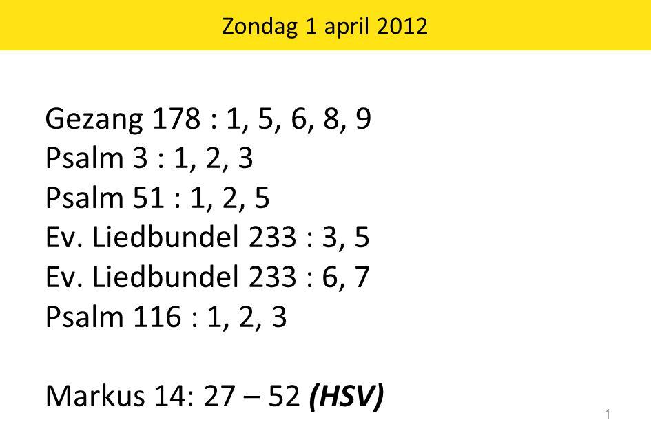Zondag 1 april 2012 1 Gezang 178 : 1, 5, 6, 8, 9 Psalm 3 : 1, 2, 3 Psalm 51 : 1, 2, 5 Ev. Liedbundel 233 : 3, 5 Ev. Liedbundel 233 : 6, 7 Psalm 116 :