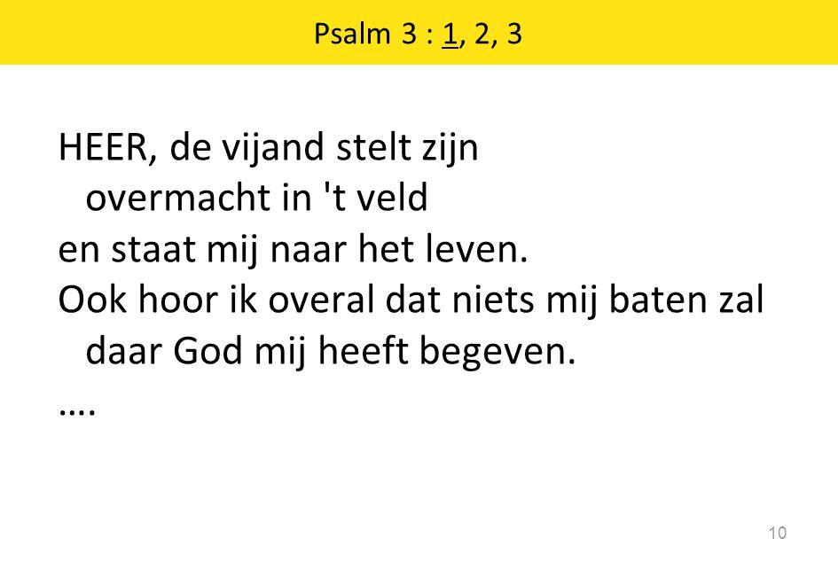 HEER, de vijand stelt zijn overmacht in 't veld en staat mij naar het leven. Ook hoor ik overal dat niets mij baten zal daar God mij heeft begeven. ….