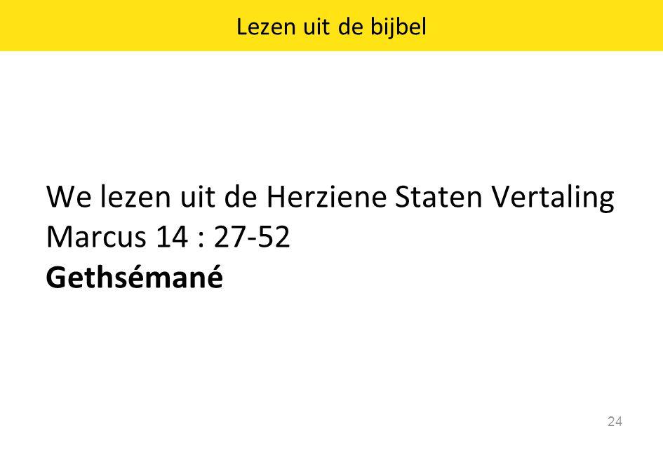 We lezen uit de Herziene Staten Vertaling Marcus 14 : 27-52 Gethsémané 24 Lezen uit de bijbel
