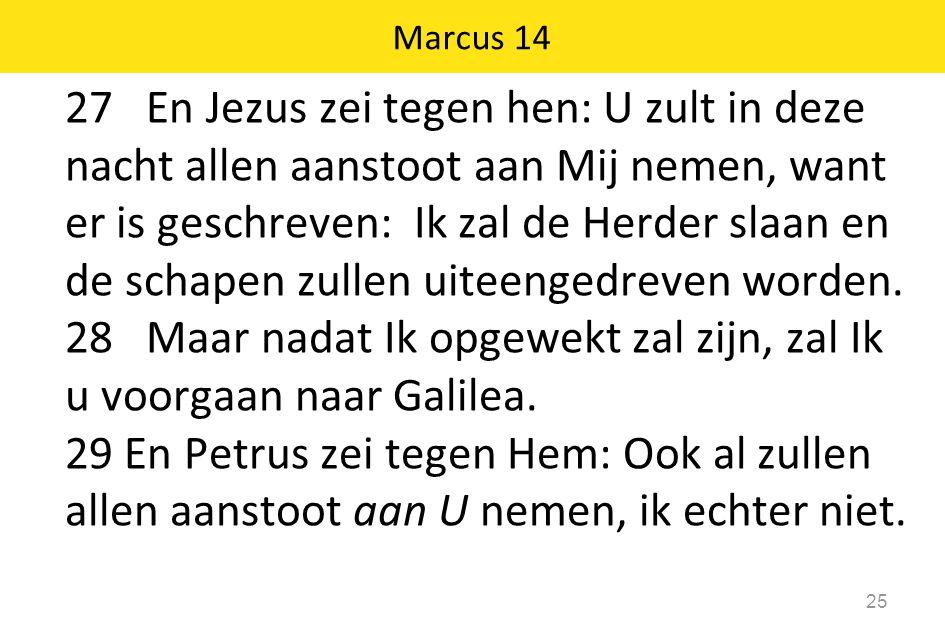 27 En Jezus zei tegen hen: U zult in deze nacht allen aanstoot aan Mij nemen, want er is geschreven: Ik zal de Herder slaan en de schapen zullen uitee