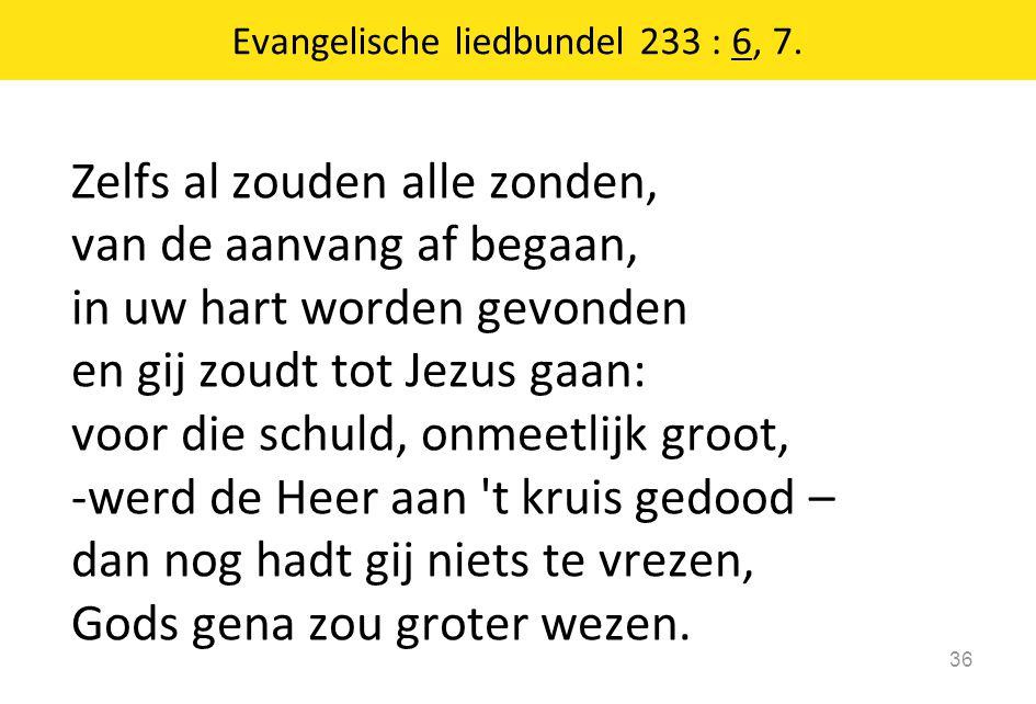 Zelfs al zouden alle zonden, van de aanvang af begaan, in uw hart worden gevonden en gij zoudt tot Jezus gaan: voor die schuld, onmeetlijk groot, -wer