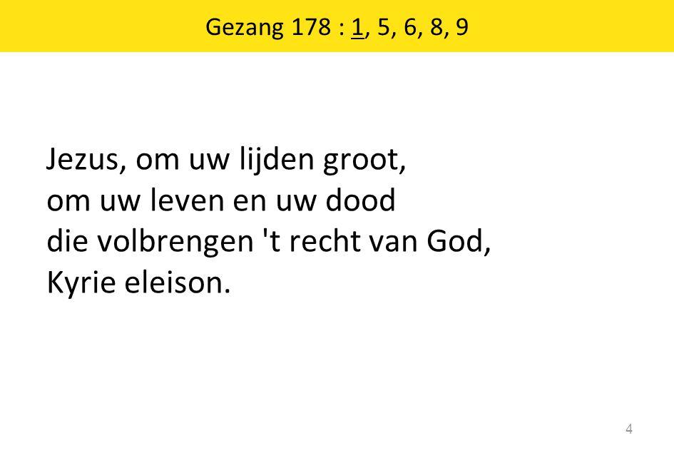 Gezang 178 : 1, 5, 6, 8, 9 Jezus, om uw lijden groot, om uw leven en uw dood die volbrengen 't recht van God, Kyrie eleison. 4