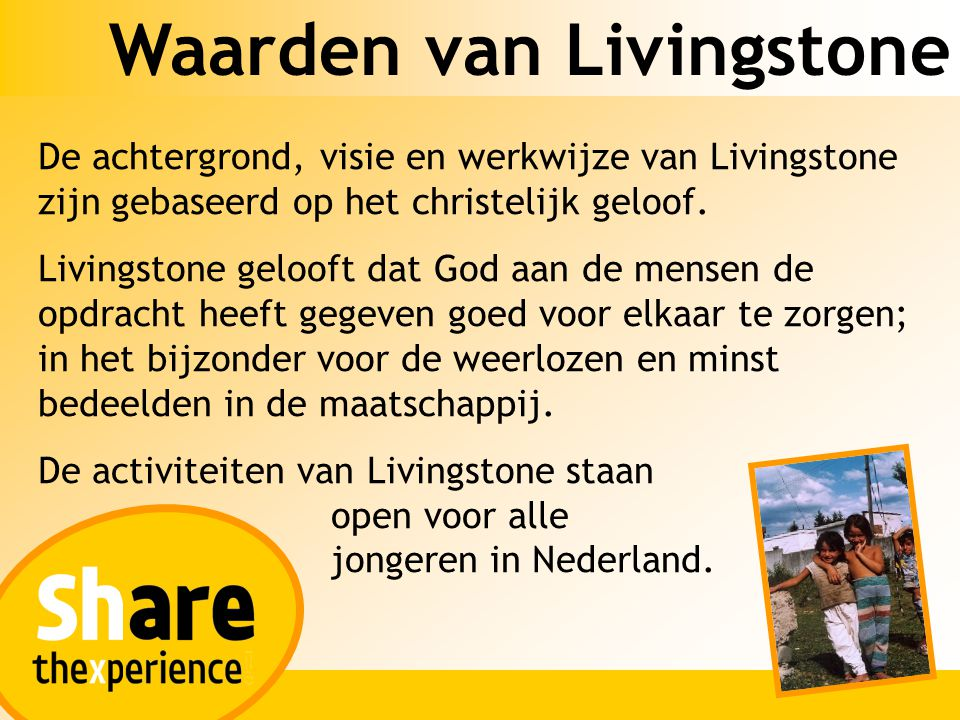 Waarden van Livingstone Livingstone ondersteunt met de werkvakanties het werk van bestaande organisaties binnen de ontwikkelingssamenwerking, hulpverlening en praktische zending en stimuleren bij jongeren een betrokkenheid bij en doorstroming naar deze organisaties.