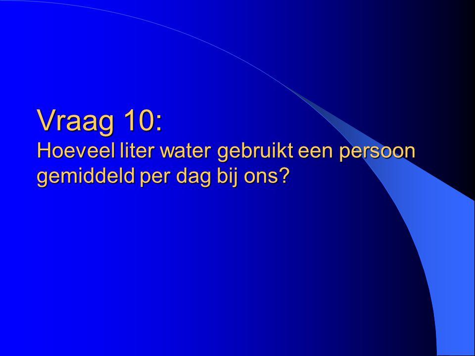 Vraag 10: Hoeveel liter water gebruikt een persoon gemiddeld per dag bij ons?