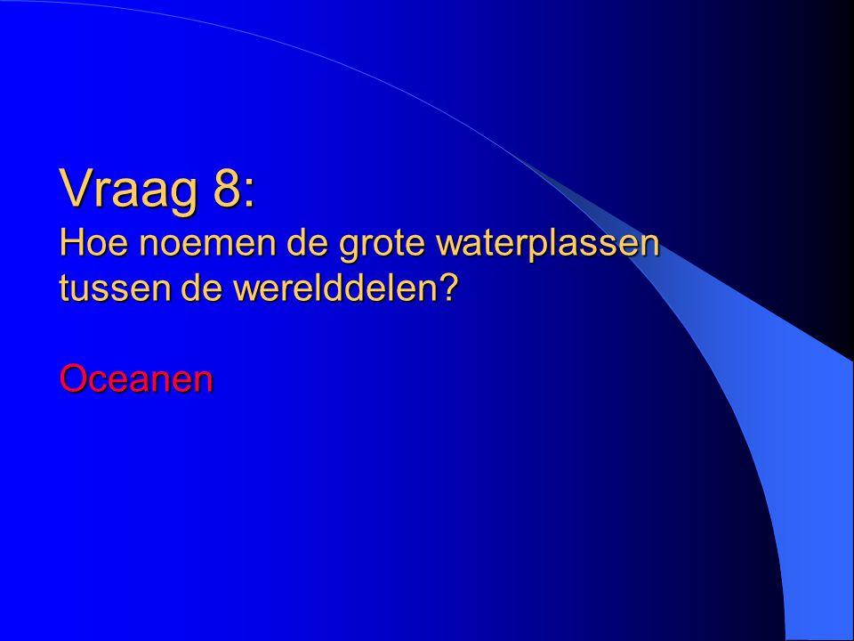 Vraag 8: Hoe noemen de grote waterplassen tussen de werelddelen? Oceanen