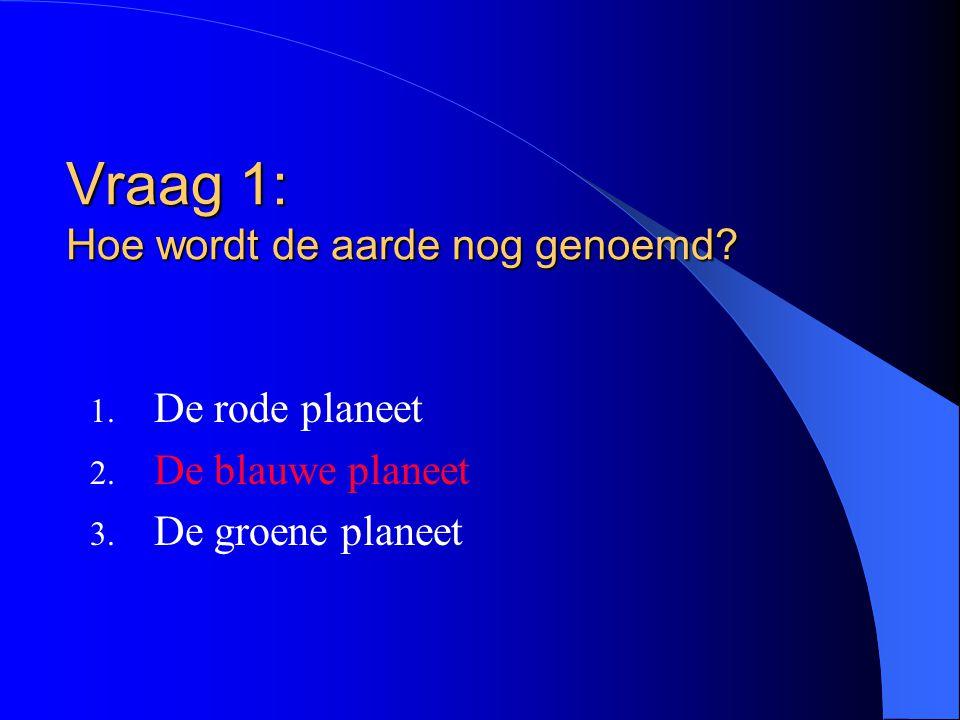 Vraag 1: Hoe wordt de aarde nog genoemd? 1. De rode planeet 2. De blauwe planeet 3. De groene planeet