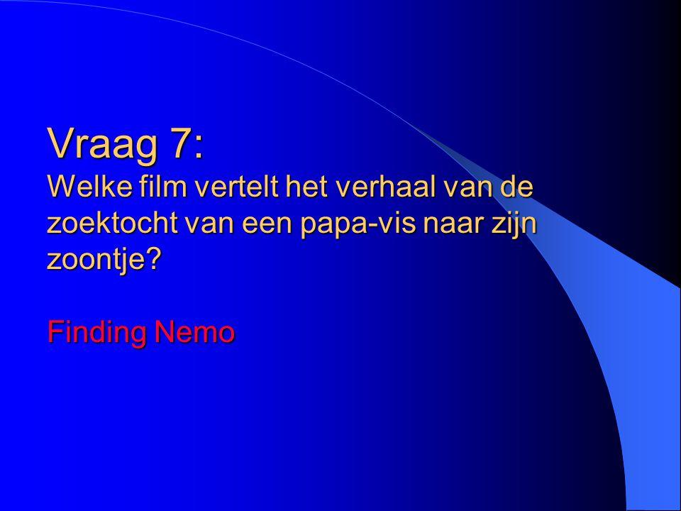 Vraag 7: Welke film vertelt het verhaal van de zoektocht van een papa-vis naar zijn zoontje? Finding Nemo