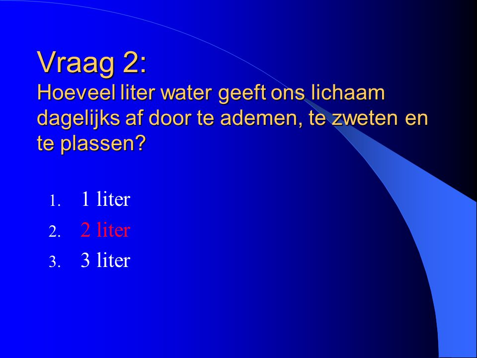 Vraag 2: Hoeveel liter water geeft ons lichaam dagelijks af door te ademen, te zweten en te plassen.