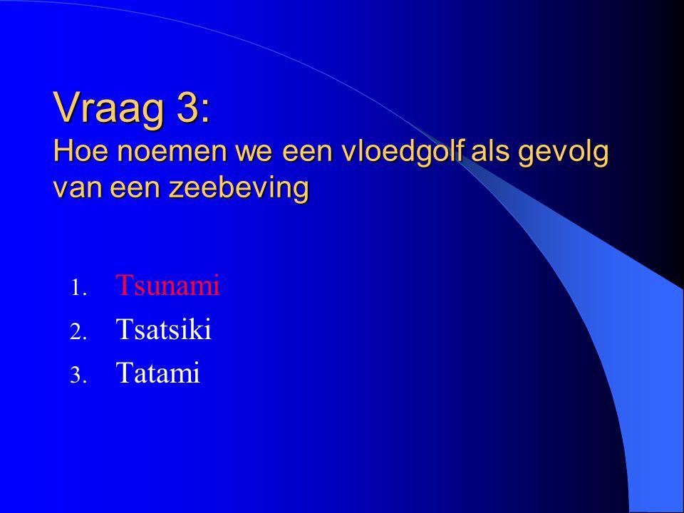 Vraag 3: Hoe noemen we een vloedgolf als gevolg van een zeebeving 1. Tsunami 2. Tsatsiki 3. Tatami