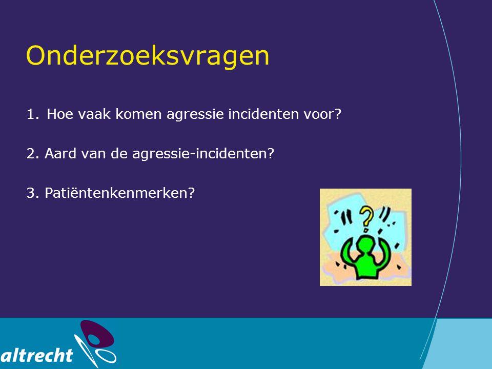 Onderzoeksvragen 1.Hoe vaak komen agressie incidenten voor? 2. Aard van de agressie-incidenten? 3. Patiëntenkenmerken?