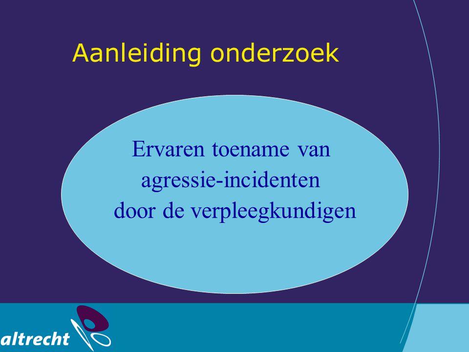 Aanleiding onderzoek Ervaren toename van agressie-incidenten door de verpleegkundigen