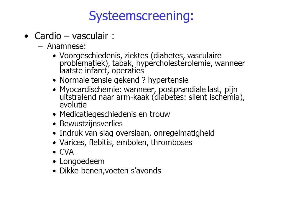 Systeemscreening: Cardio – vasculair : –Anamnese: Voorgeschiedenis, ziektes (diabetes, vasculaire problematiek), tabak, hypercholesterolemie, wanneer