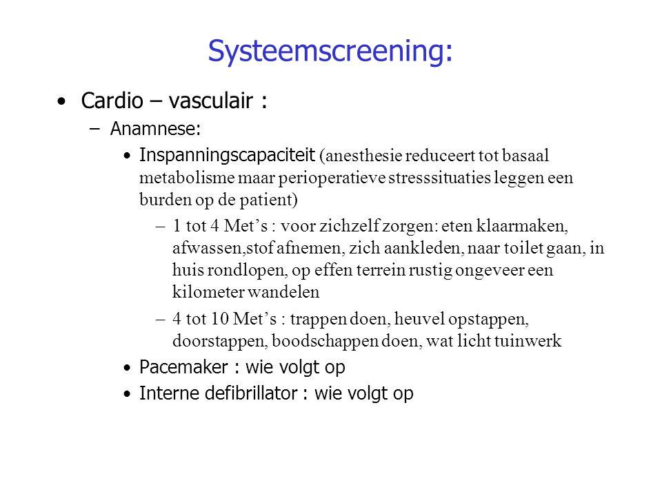 Systeemscreening: Cardio – vasculair : –Anamnese: Inspanningscapaciteit (anesthesie reduceert tot basaal metabolisme maar perioperatieve stresssituati