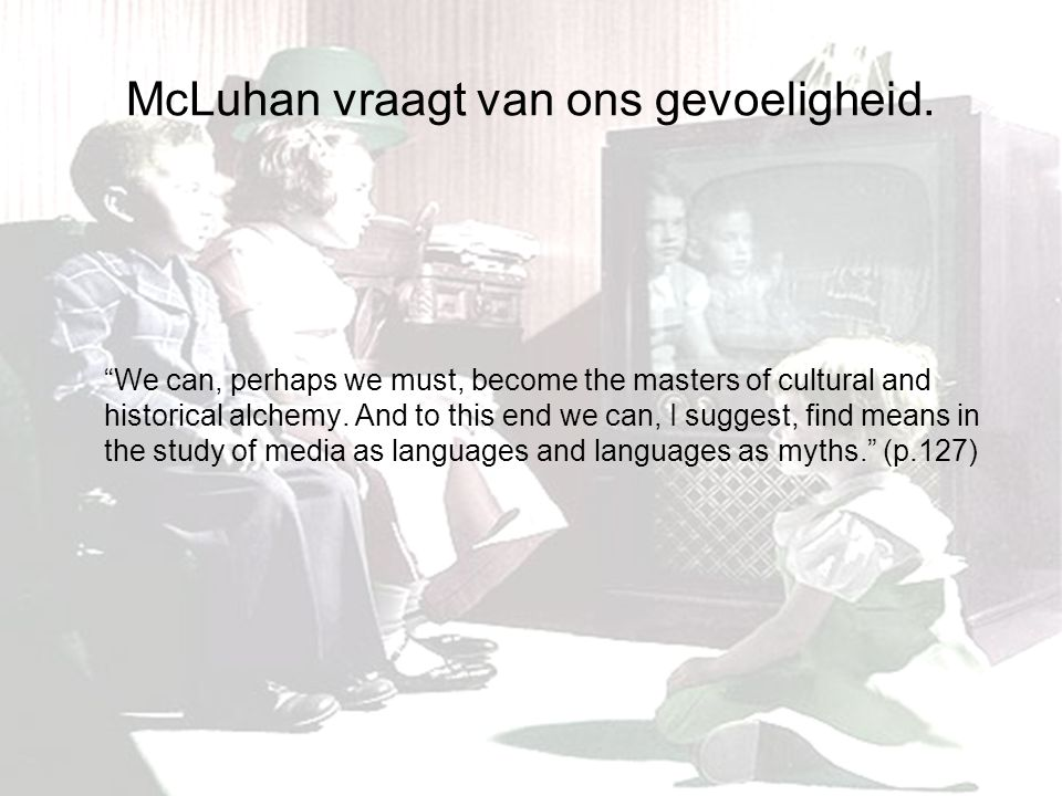 "McLuhan vraagt van ons gevoeligheid. ""We can, perhaps we must, become the masters of cultural and historical alchemy. And to this end we can, I sugges"