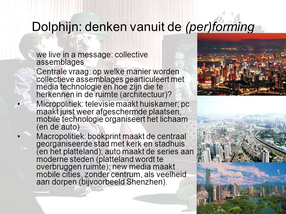 Dolphijn: denken vanuit de (per)forming we live in a message: collective assemblages Centrale vraag: op welke manier worden collectieve assemblages gearticuleert met media technologie en hoe zijn die te herkennen in de ruimte (architectuur).