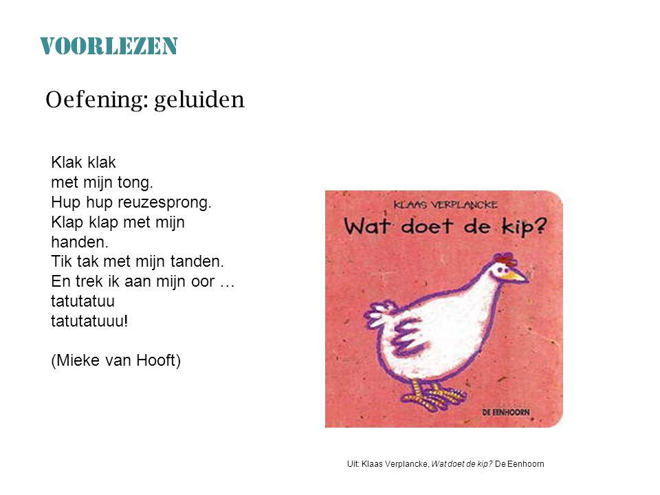 VOORLEZEN Uit: Klaas Verplancke, Wat doet de kip? De Eenhoorn Oefening: geluiden Klak klak met mijn tong. Hup hup reuzesprong. Klap klap met mijn hand