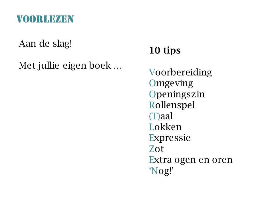 VOORLEZEN 10 tips Voorbereiding Omgeving Openingszin Rollenspel (T)aal Lokken Expressie Zot Extra ogen en oren 'Nog!' Aan de slag! Met jullie eigen bo